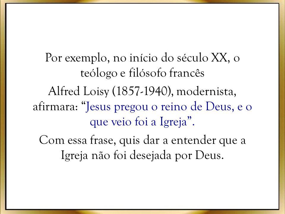 Por exemplo, no início do século XX, o teólogo e filósofo francês Alfred Loisy (1857-1940), modernista, afirmara: Jesus pregou o reino de Deus, e o que veio foi a Igreja .