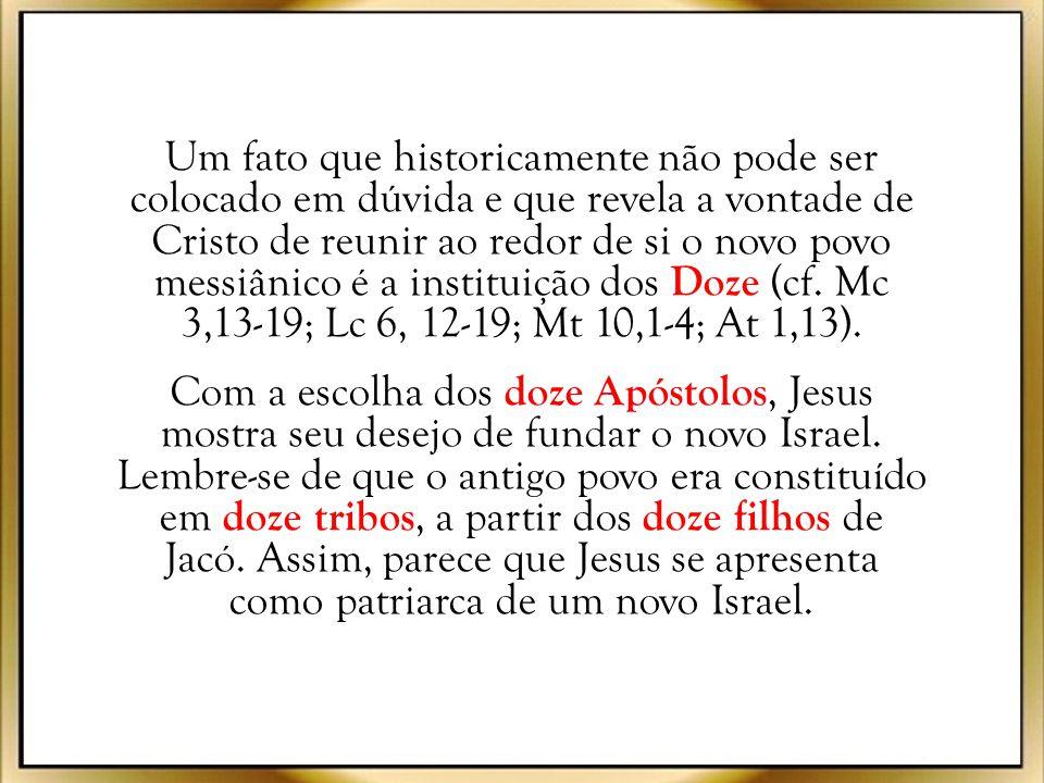 Um fato que historicamente não pode ser colocado em dúvida e que revela a vontade de Cristo de reunir ao redor de si o novo povo messiânico é a instituição dos Doze (cf. Mc 3,13-19; Lc 6, 12-19; Mt 10,1-4; At 1,13).