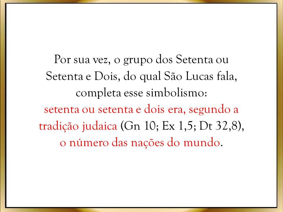 Por sua vez, o grupo dos Setenta ou Setenta e Dois, do qual São Lucas fala, completa esse simbolismo: setenta ou setenta e dois era, segundo a tradição judaica (Gn 10; Ex 1,5; Dt 32,8), o número das nações do mundo.