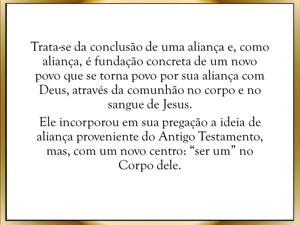 Trata-se da conclusão de uma aliança e, como aliança, é fundação concreta de um novo povo que se torna povo por sua aliança com Deus, através da comunhão no corpo e no sangue de Jesus.