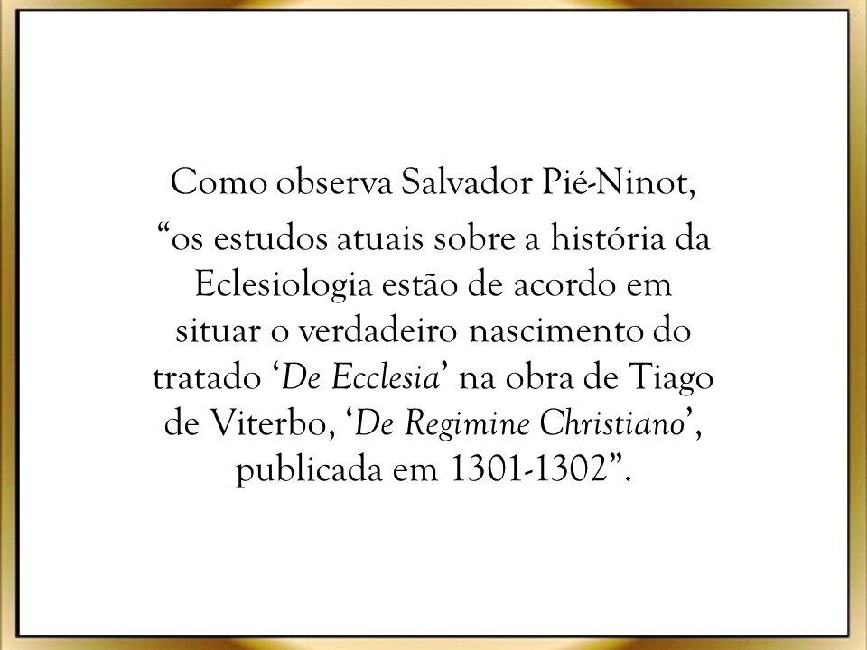 Como observa Salvador Pié-Ninot, os estudos atuais sobre a história da Eclesiologia estão de acordo em situar o verdadeiro nascimento do tratado 'De Ecclesia' na obra de Tiago de Viterbo, 'De Regimine Christiano', publicada em 1301-1302 .