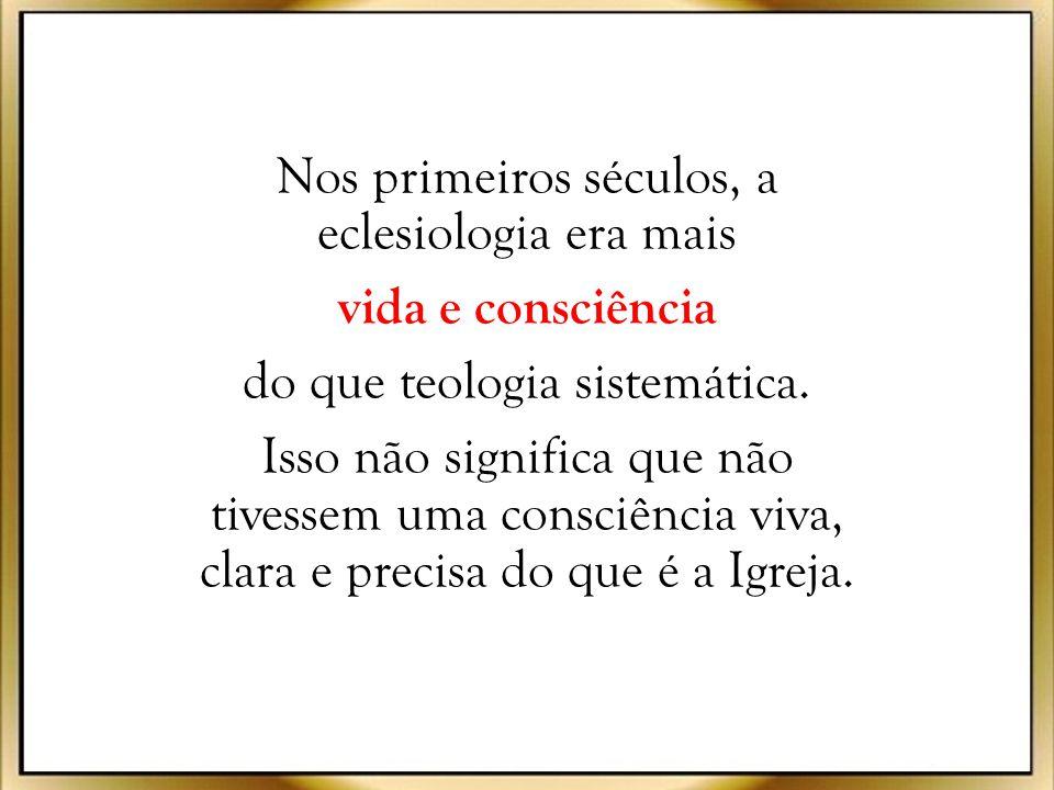 Nos primeiros séculos, a eclesiologia era mais vida e consciência do que teologia sistemática.