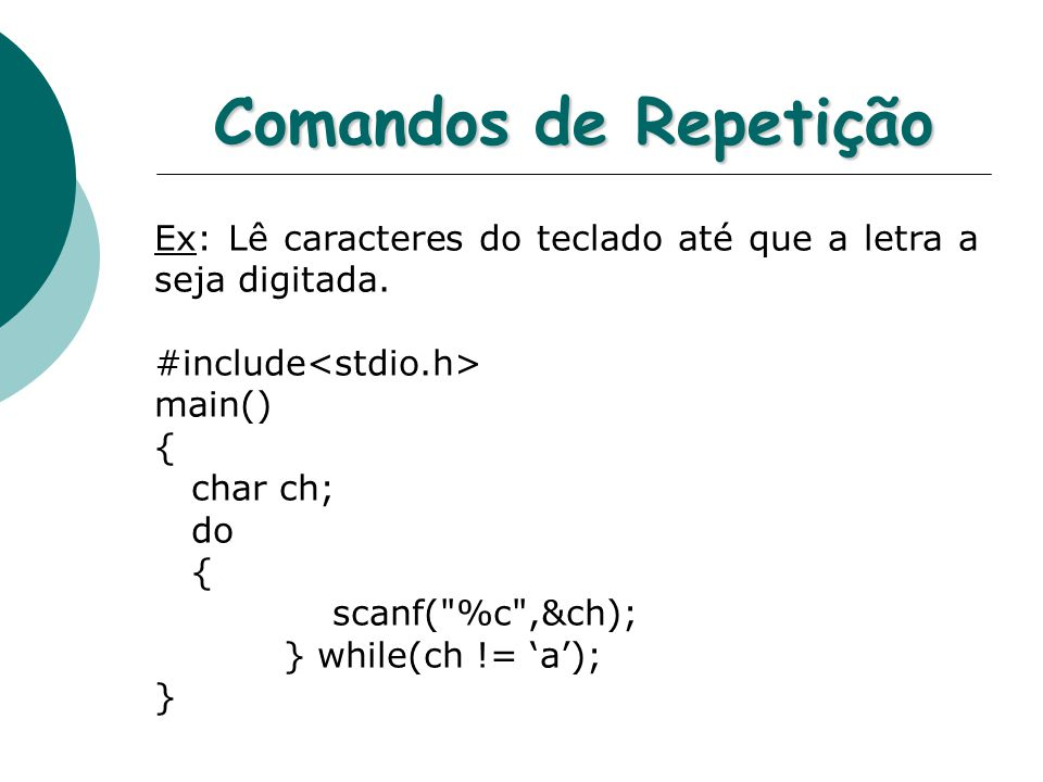 Comandos de Repetição Ex: Lê caracteres do teclado até que a letra a seja digitada. #include<stdio.h>