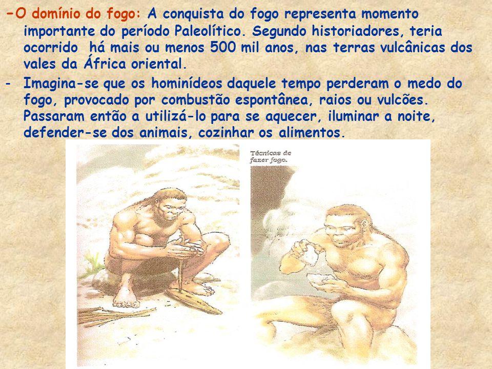 -O domínio do fogo: A conquista do fogo representa momento importante do período Paleolítico. Segundo historiadores, teria ocorrido há mais ou menos 500 mil anos, nas terras vulcânicas dos vales da África oriental.