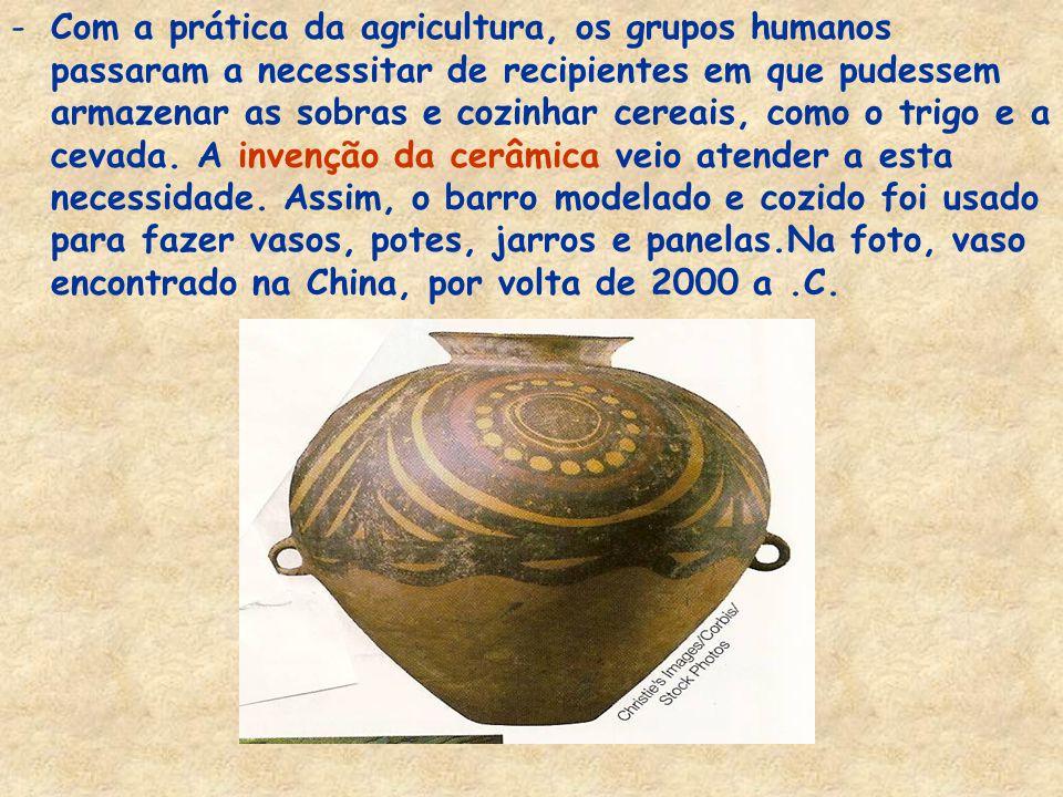 Com a prática da agricultura, os grupos humanos passaram a necessitar de recipientes em que pudessem armazenar as sobras e cozinhar cereais, como o trigo e a cevada.