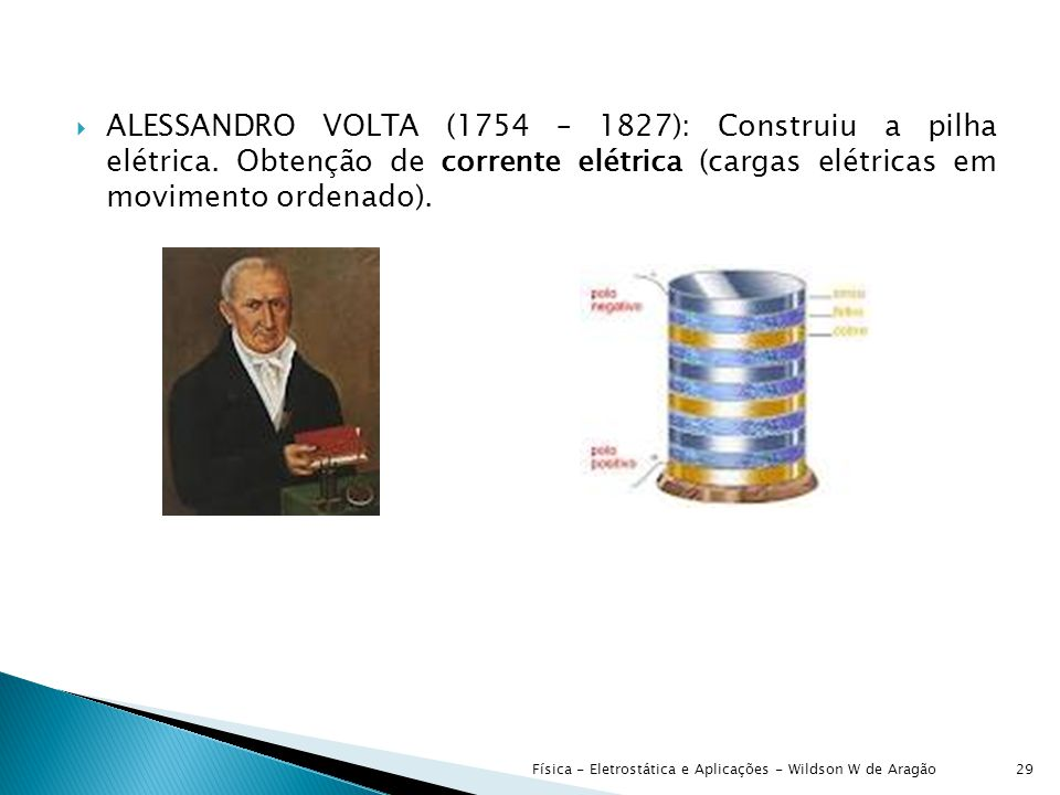 ALESSANDRO VOLTA (1754 – 1827): Construiu a pilha elétrica