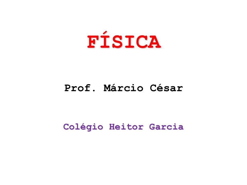 FÍSICA Prof. Márcio César Colégio Heitor Garcia