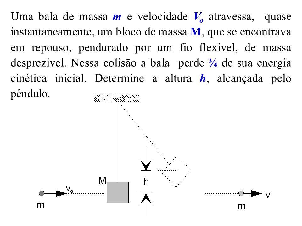 Uma bala de massa m e velocidade Vo atravessa, quase instantaneamente, um bloco de massa M, que se encontrava em repouso, pendurado por um fio flexível, de massa desprezível.