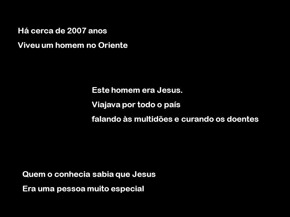 Há cerca de 2007 anos Viveu um homem no Oriente. Este homem era Jesus. Viajava por todo o país. falando às multidões e curando os doentes.