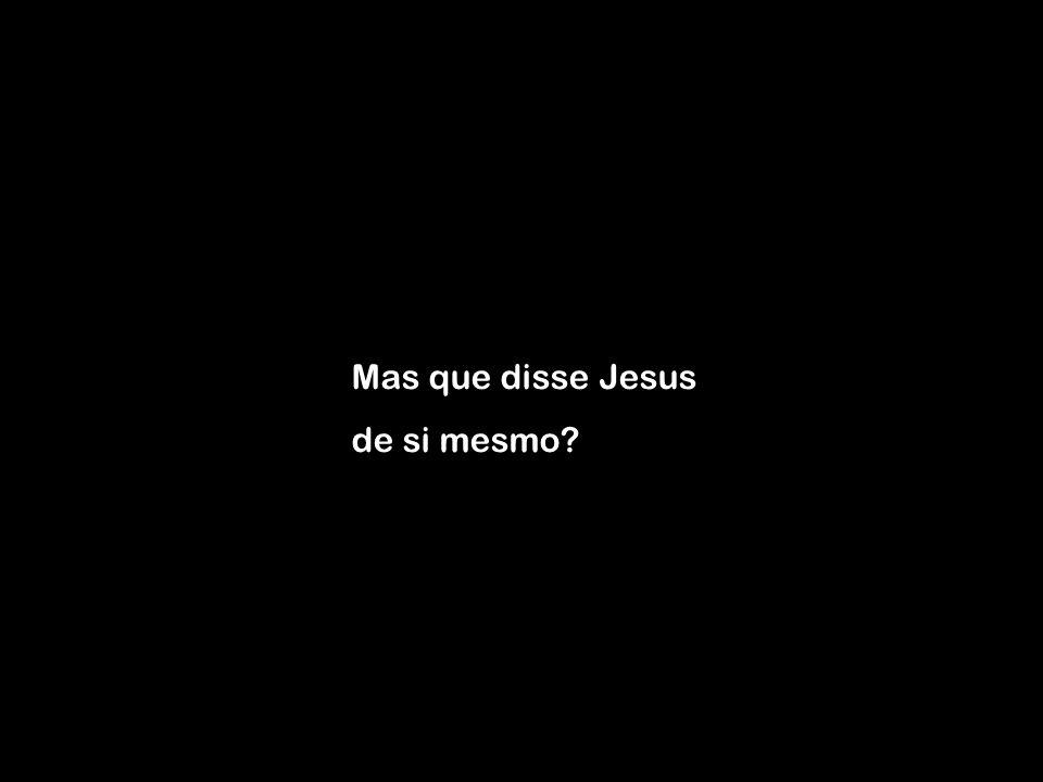 Mas que disse Jesus de si mesmo