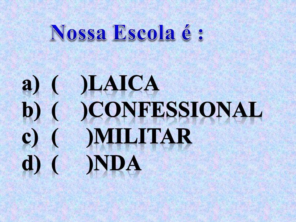 Nossa Escola é : ( )Laica ( )Confessional ( )Militar ( )nda