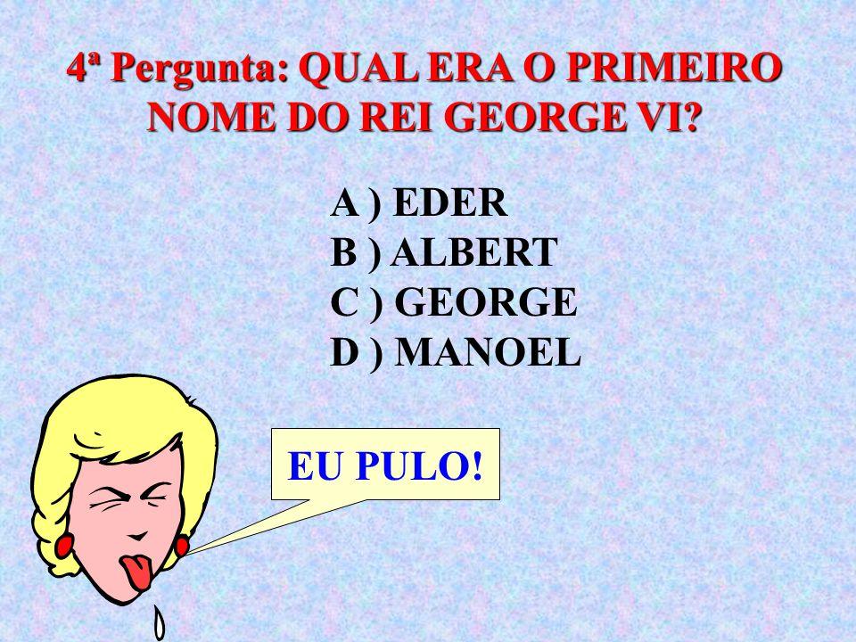 4ª Pergunta: QUAL ERA O PRIMEIRO NOME DO REI GEORGE VI