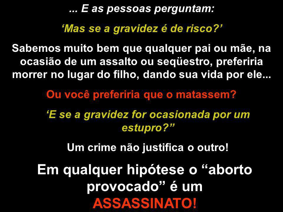 Em qualquer hipótese o aborto provocado é um ASSASSINATO!