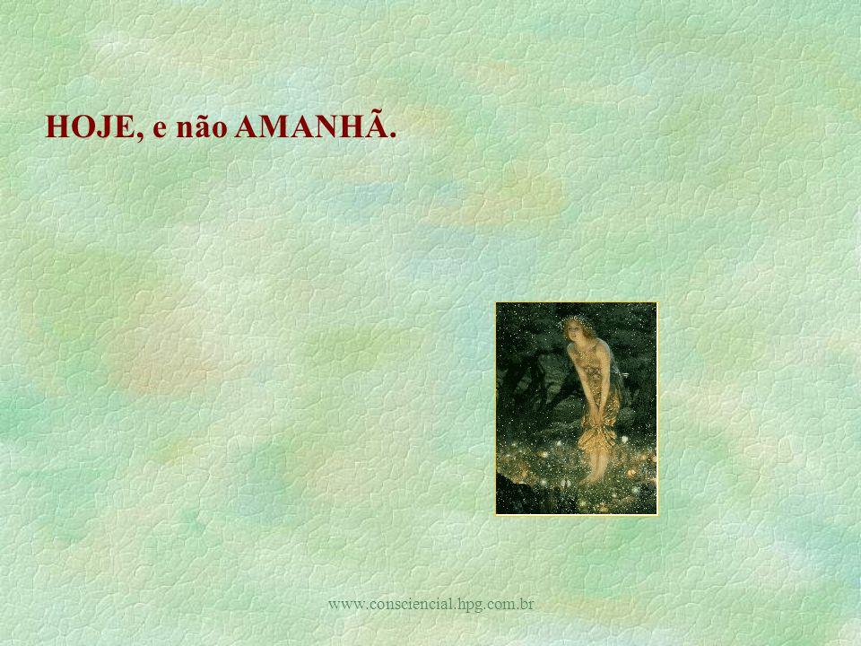 HOJE, e não AMANHÃ. www.consciencial.hpg.com.br