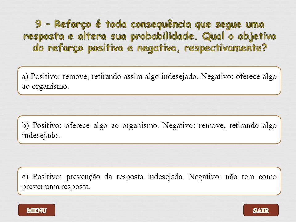9 – Reforço é toda consequência que segue uma resposta e altera sua probabilidade. Qual o objetivo do reforço positivo e negativo, respectivamente