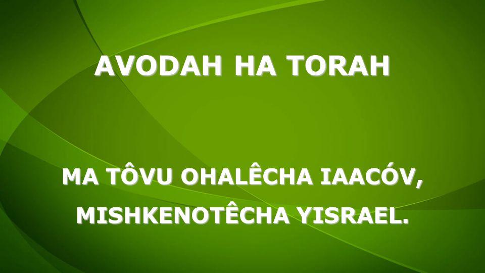 MA TÔVU OHALÊCHA IAACÓV, MISHKENOTÊCHA YISRAEL.