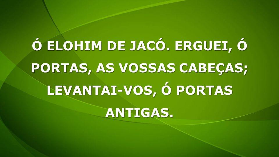 Ó ELOHIM DE JACÓ. ERGUEI, Ó PORTAS, AS VOSSAS CABEÇAS;