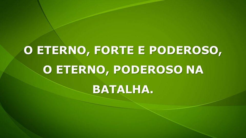 O ETERNO, FORTE E PODEROSO,
