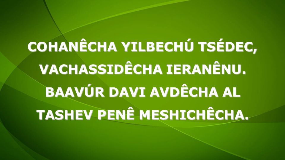 COHANÊCHA YILBECHÚ TSÉDEC, VACHASSIDÊCHA IERANÊNU.