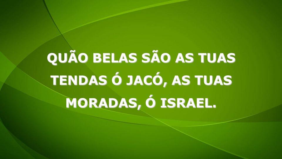 QUÃO BELAS SÃO AS TUAS TENDAS Ó JACÓ, AS TUAS MORADAS, Ó ISRAEL.