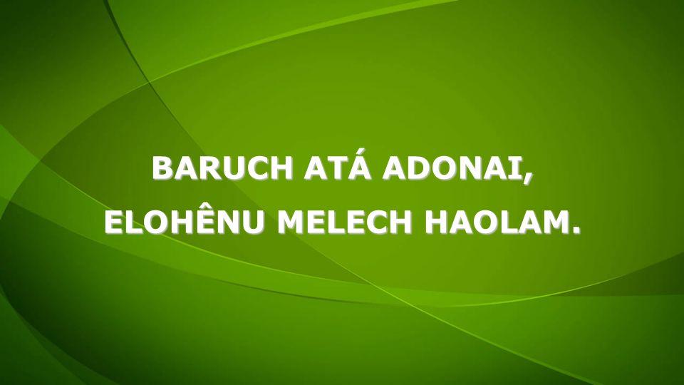BARUCH ATÁ ADONAI, ELOHÊNU MELECH HAOLAM.