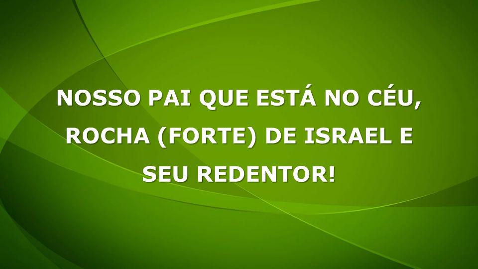 NOSSO PAI QUE ESTÁ NO CÉU, ROCHA (FORTE) DE ISRAEL E