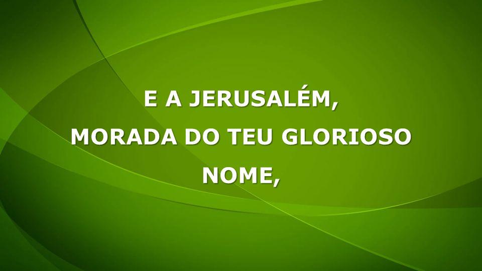 E A JERUSALÉM, MORADA DO TEU GLORIOSO NOME,