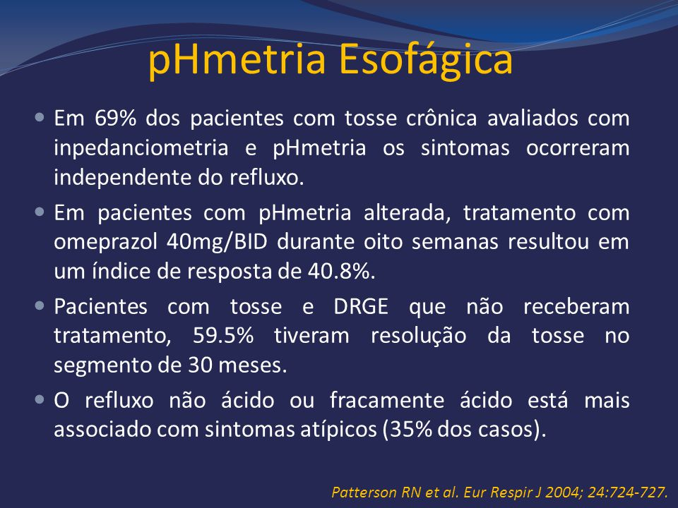 pHmetria Esofágica Em 69% dos pacientes com tosse crônica avaliados com inpedanciometria e pHmetria os sintomas ocorreram independente do refluxo.