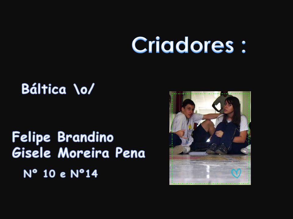 Criadores : Báltica \o/ Felipe Brandino Gisele Moreira Pena