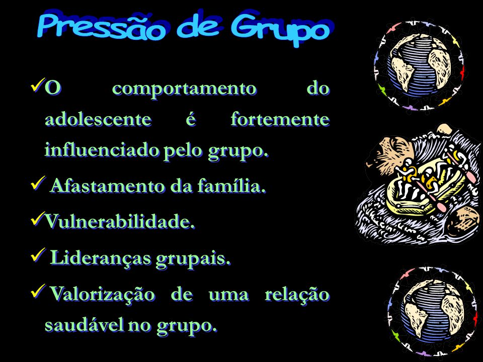 Pressão de Grupo O comportamento do adolescente é fortemente influenciado pelo grupo. Afastamento da família.