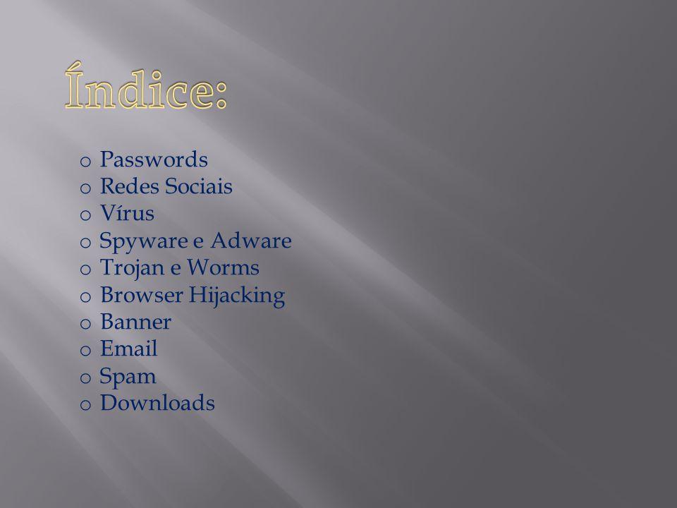 Índice: Passwords Redes Sociais Vírus Spyware e Adware Trojan e Worms