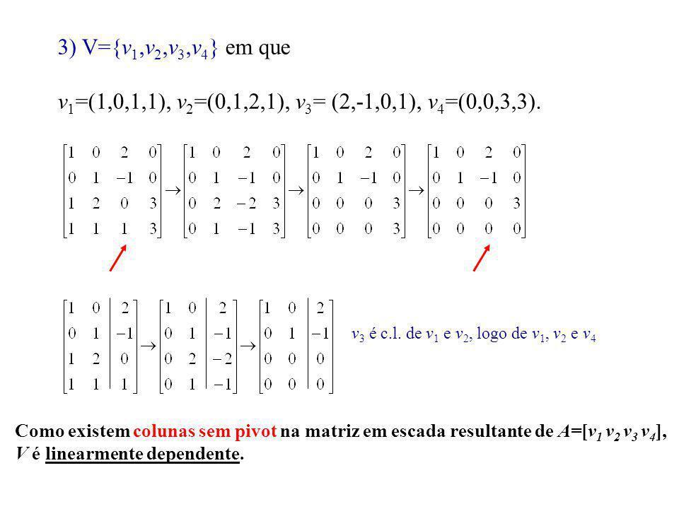 3) V={v1,v2,v3,v4} em que v1=(1,0,1,1), v2=(0,1,2,1), v3= (2,-1,0,1), v4=(0,0,3,3). v3 é c.l. de v1 e v2, logo de v1, v2 e v4.