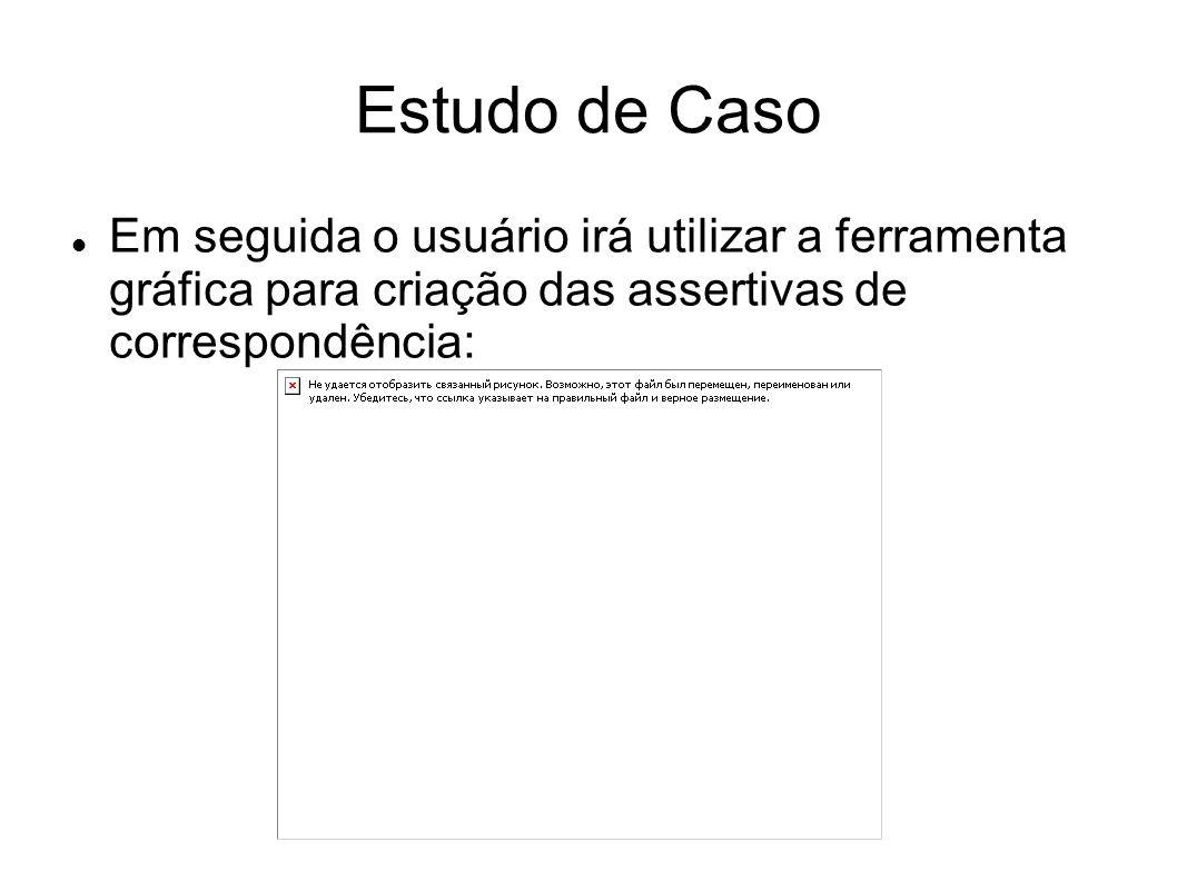 Estudo de Caso Em seguida o usuário irá utilizar a ferramenta gráfica para criação das assertivas de correspondência: