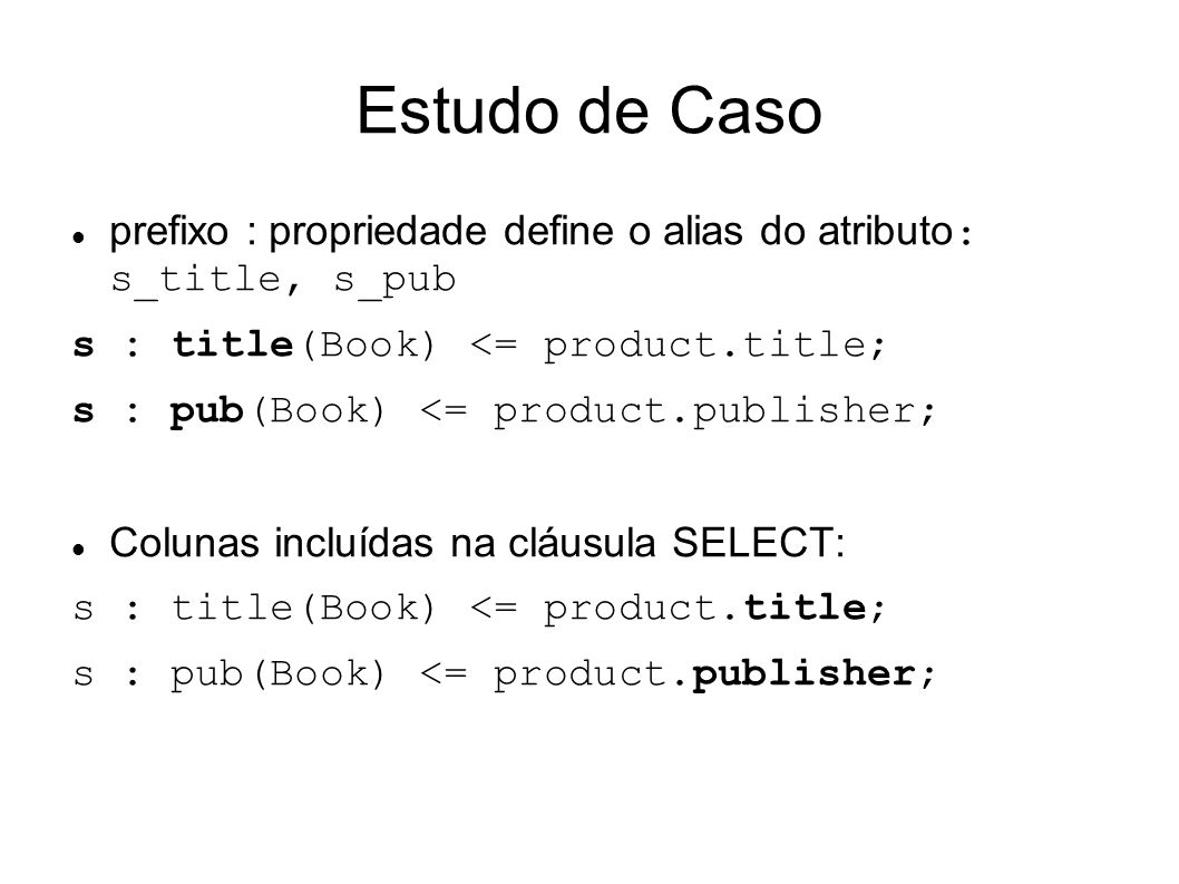 Estudo de Caso prefixo : propriedade define o alias do atributo: s_title, s_pub. s : title(Book) <= product.title;