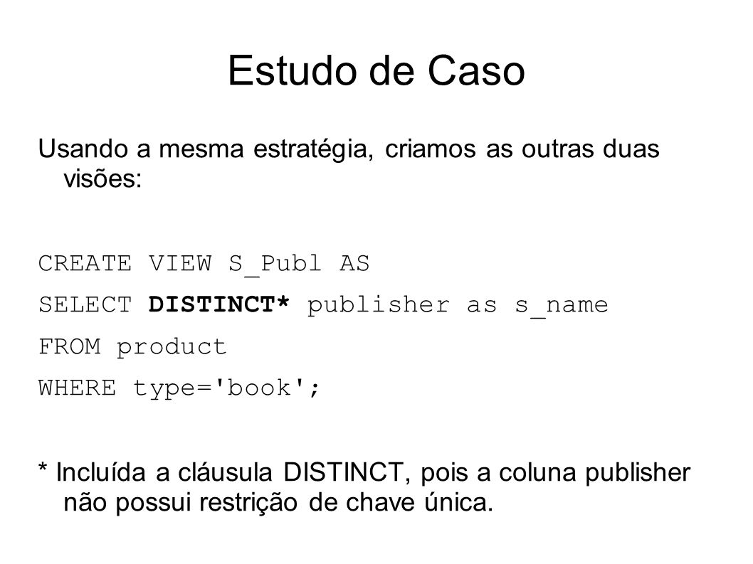 Estudo de Caso Usando a mesma estratégia, criamos as outras duas visões: CREATE VIEW S_Publ AS. SELECT DISTINCT* publisher as s_name.
