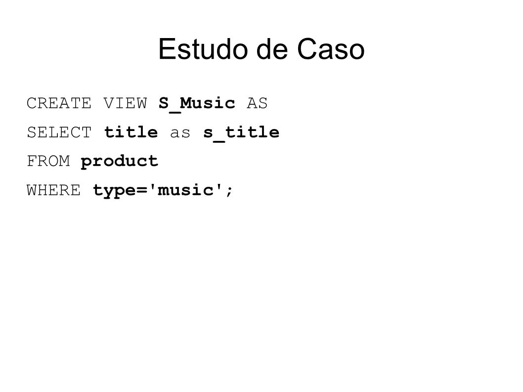 Estudo de Caso CREATE VIEW S_Music AS SELECT title as s_title