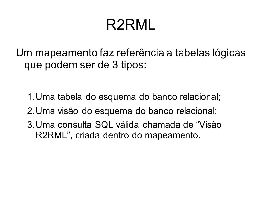 R2RML Um mapeamento faz referência a tabelas lógicas que podem ser de 3 tipos: Uma tabela do esquema do banco relacional;
