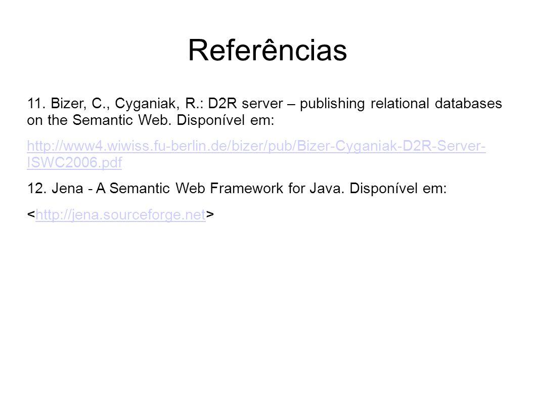 Referências 11. Bizer, C., Cyganiak, R.: D2R server – publishing relational databases on the Semantic Web. Disponível em: