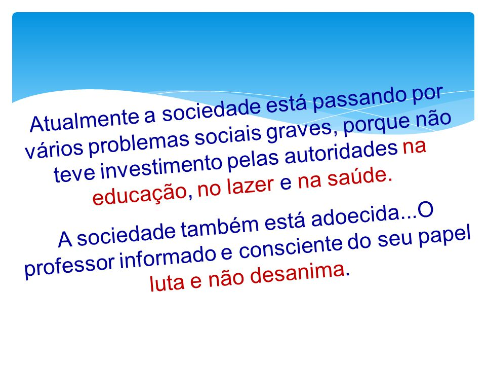 Atualmente a sociedade está passando por vários problemas sociais graves, porque não teve investimento pelas autoridades na educação, no lazer e na saúde.