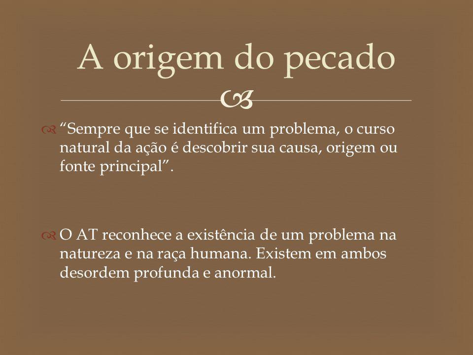 A origem do pecado Sempre que se identifica um problema, o curso natural da ação é descobrir sua causa, origem ou fonte principal .