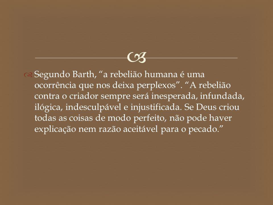 Segundo Barth, a rebelião humana é uma ocorrência que nos deixa perplexos .