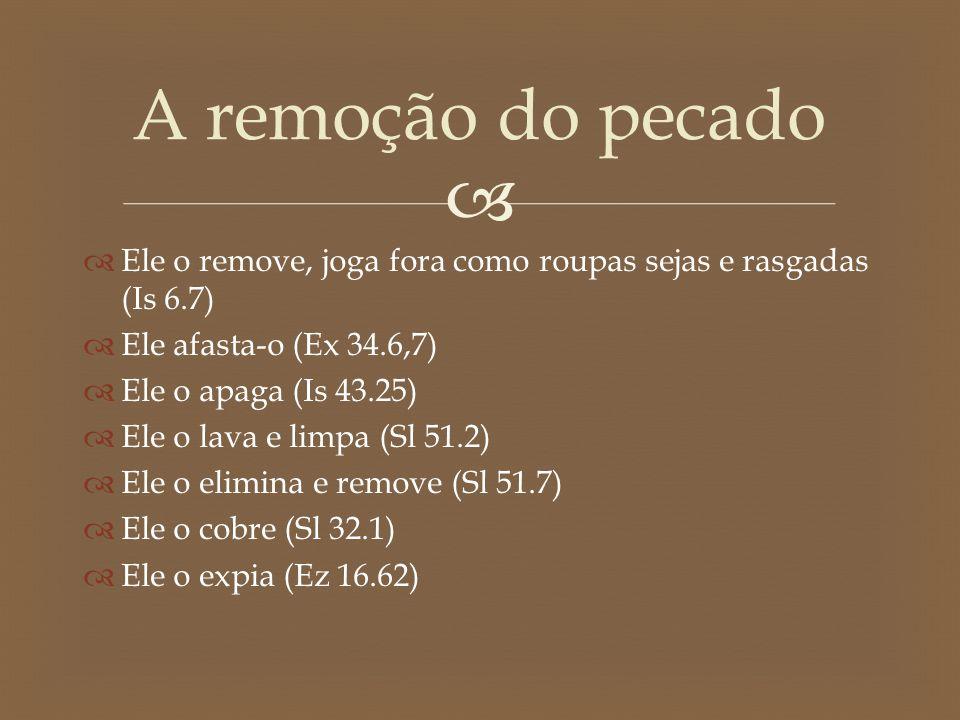 A remoção do pecado Ele o remove, joga fora como roupas sejas e rasgadas (Is 6.7) Ele afasta-o (Ex 34.6,7)
