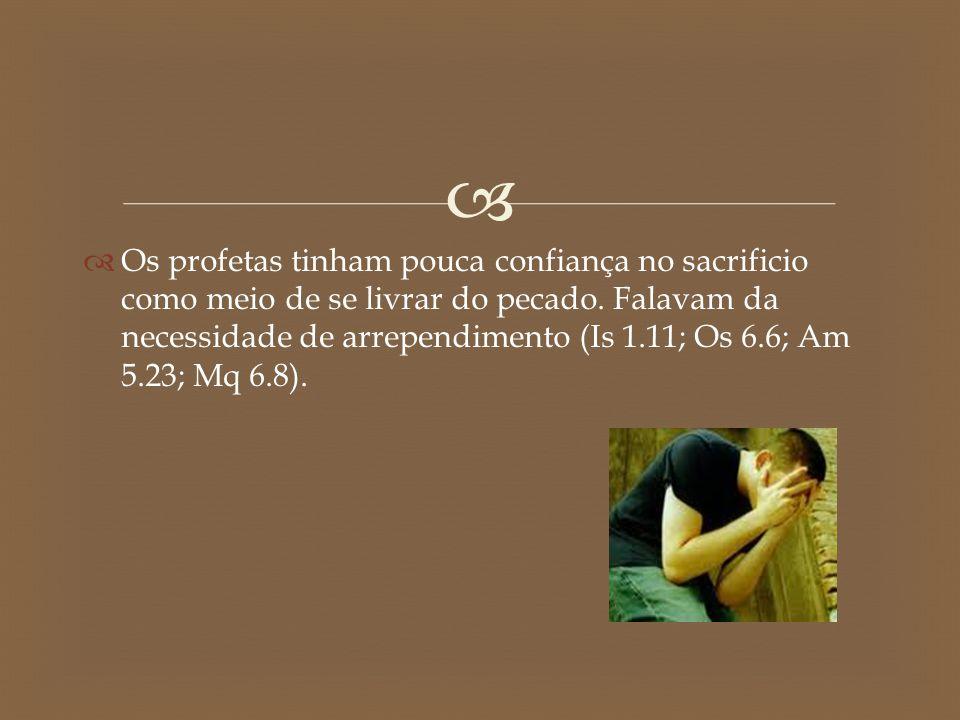 Os profetas tinham pouca confiança no sacrificio como meio de se livrar do pecado.