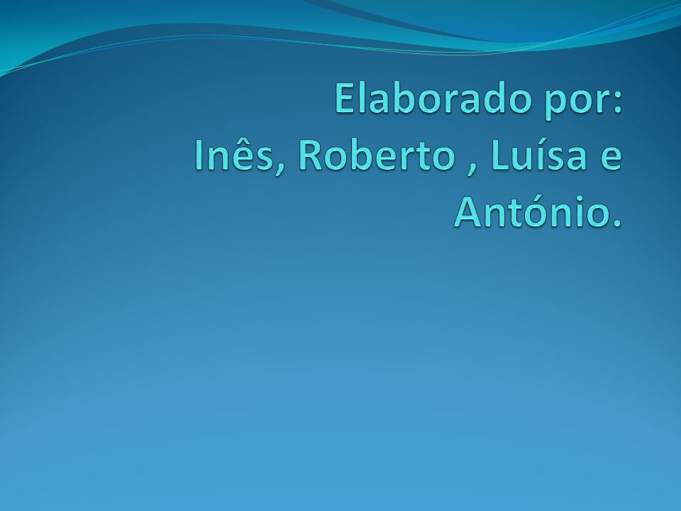 Elaborado por: Inês, Roberto , Luísa e António.