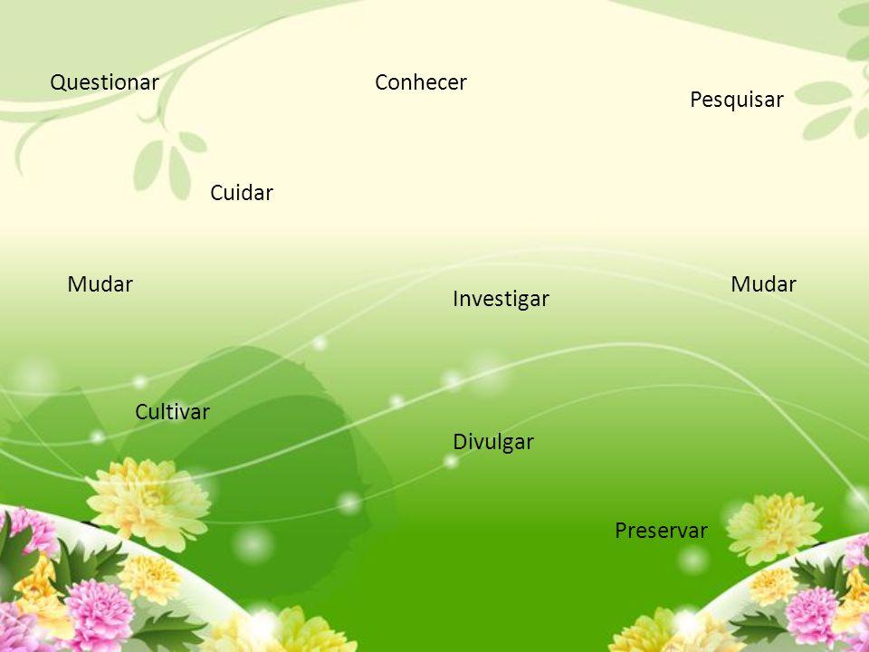 Questionar Conhecer Pesquisar Cuidar Mudar Mudar Investigar Cultivar Divulgar Preservar