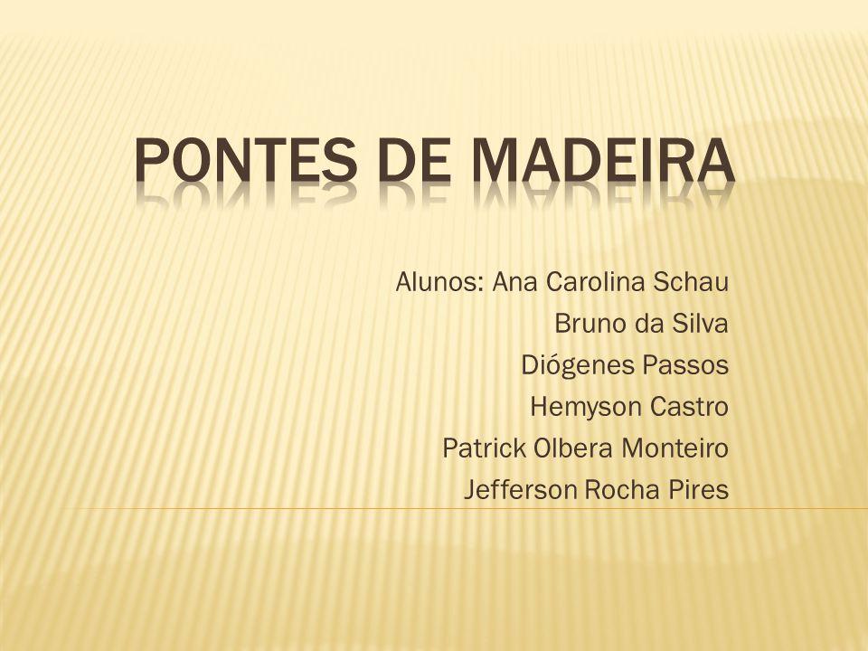 PONTES DE MADEIRA Alunos: Ana Carolina Schau Bruno da Silva