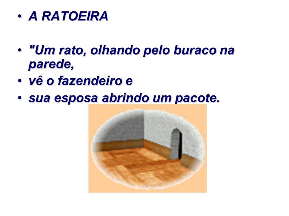 A RATOEIRA Um rato, olhando pelo buraco na parede, vê o fazendeiro e sua esposa abrindo um pacote.