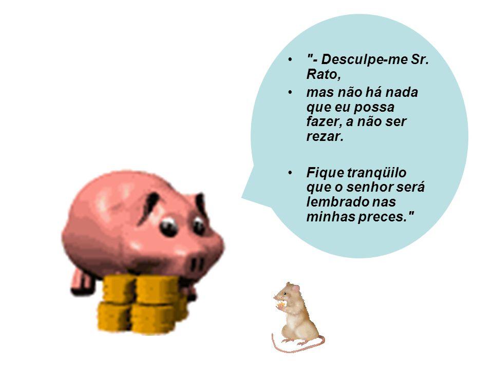 - Desculpe-me Sr. Rato, mas não há nada que eu possa fazer, a não ser rezar.