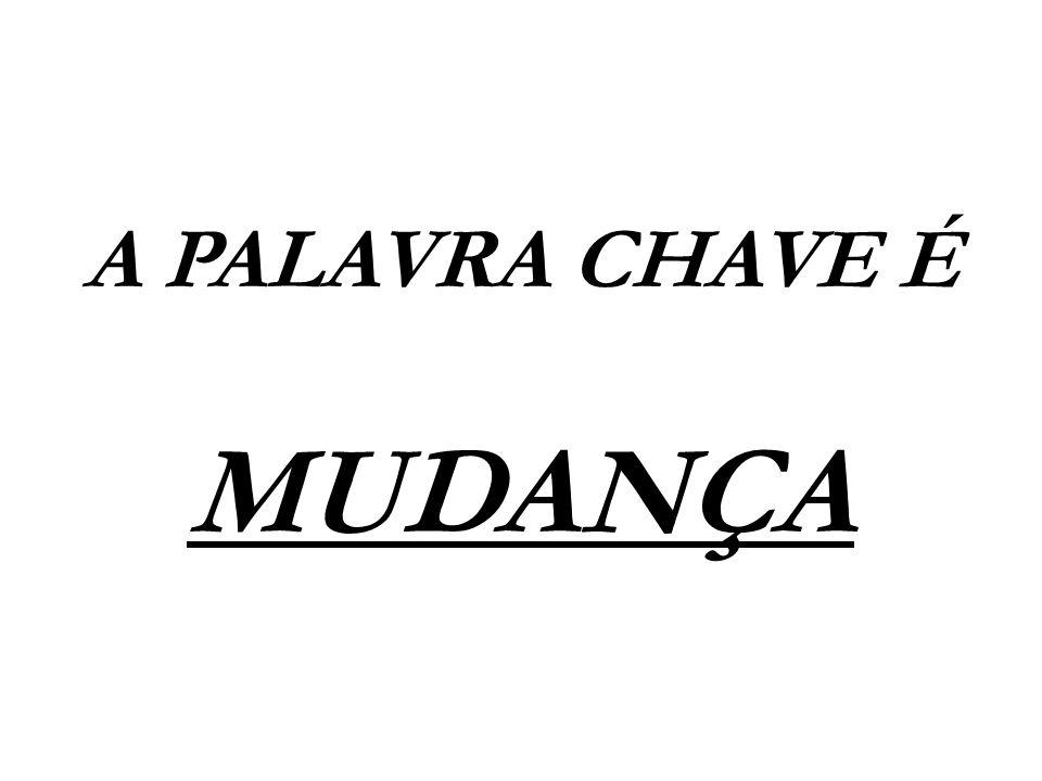 A PALAVRA CHAVE É MUDANÇA