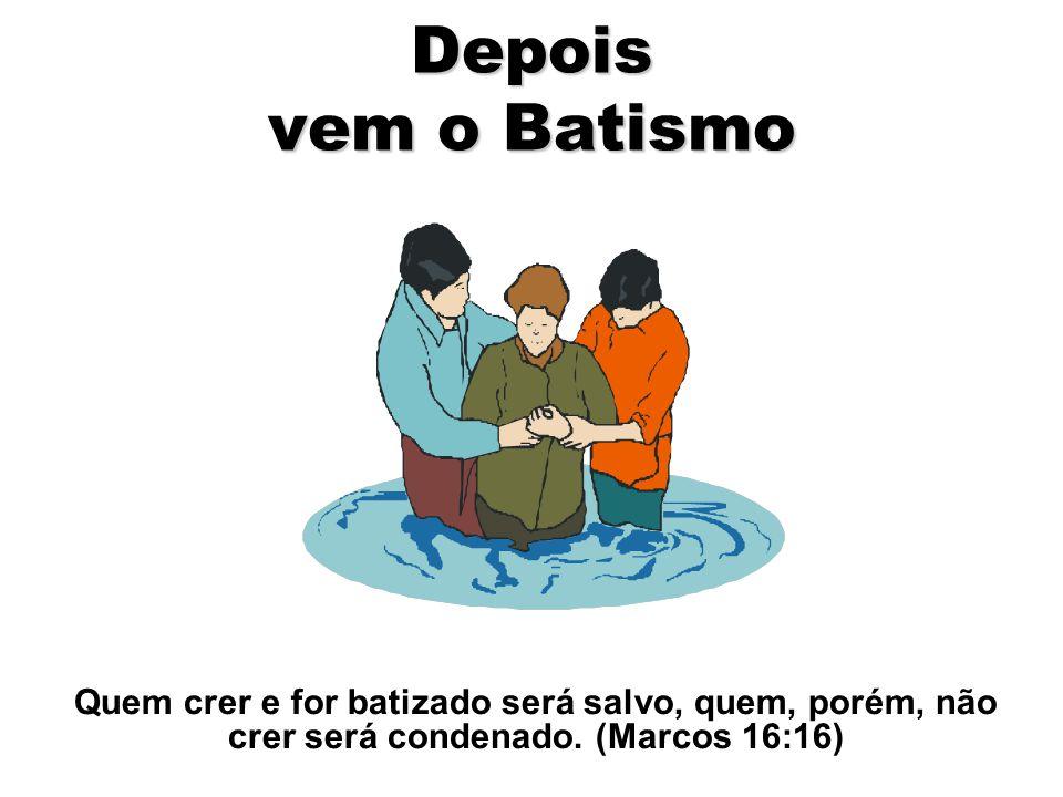 Depois vem o Batismo Quem crer e for batizado será salvo, quem, porém, não crer será condenado.